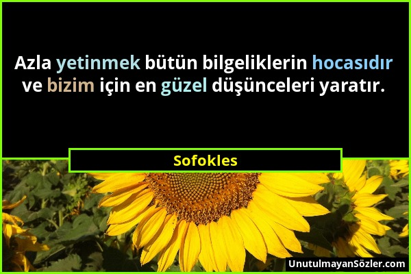 Sofokles - Azla yetinmek bütün bilgeliklerin hocasıdır ve bizim için en güzel düşünceleri yaratır....