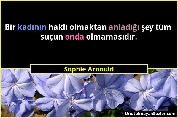 Sophie Arnould - Bir kadının haklı olmaktan anladığı şey tüm suçun onda olmamasıdır....