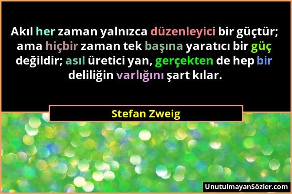 Stefan Zweig - Akıl her zaman yalnızca düzenleyici bir güçtür; ama hiçbir zaman tek başına yaratıcı bir güç değildir; asıl üretici yan, gerçekten de h...