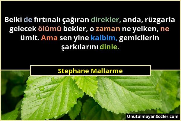 Stephane Mallarme - Belki de fırtınalı çağıran direkler, anda, rüzgarla gelecek ölümü bekler, o zaman ne yelken, ne ümit. Ama sen yine kalbim, gemicil...