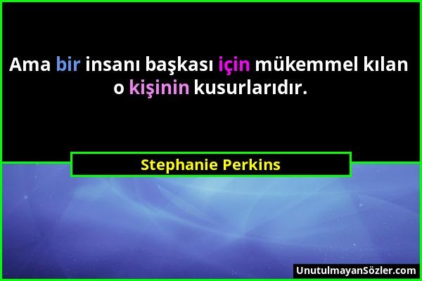 Stephanie Perkins - Ama bir insanı başkası için mükemmel kılan o kişinin kusurlarıdır....