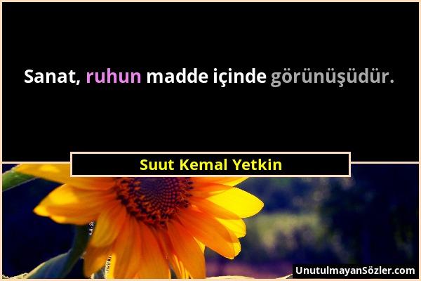 Suut Kemal Yetkin - Sanat, ruhun madde içinde görünüşüdür....