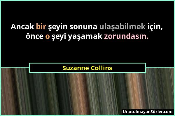 Suzanne Collins - Ancak bir şeyin sonuna ulaşabilmek için, önce o şeyi yaşamak zorundasın....