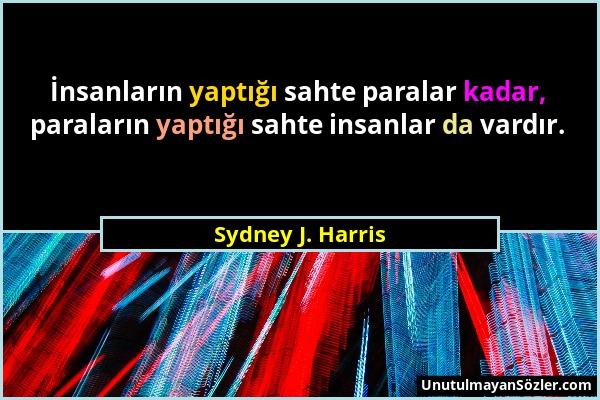 Sydney J. Harris - İnsanların yaptığı sahte paralar kadar, paraların yaptığı sahte insanlar da vardır....