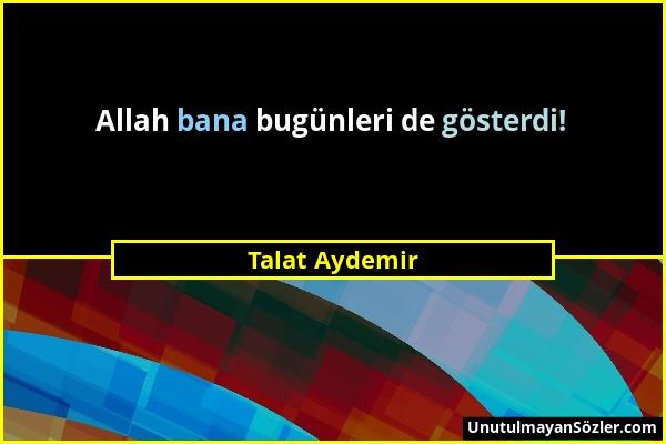 Talat Aydemir - Allah bana bugünleri de gösterdi!...