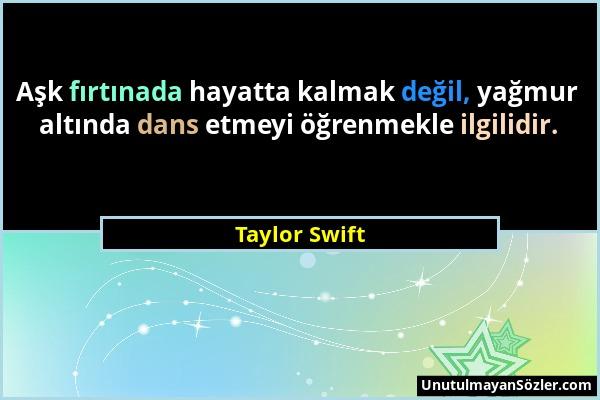 Taylor Swift - Aşk fırtınada hayatta kalmak değil, yağmur altında dans etmeyi öğrenmekle ilgilidir....