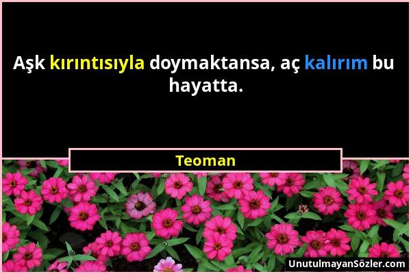 Teoman - Aşk kırıntısıyla doymaktansa, aç kalırım bu hayatta....