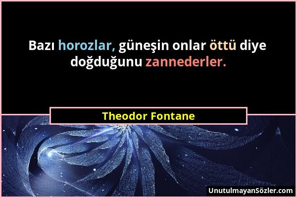Theodor Fontane - Bazı horozlar, güneşin onlar öttü diye doğduğunu zannederler....