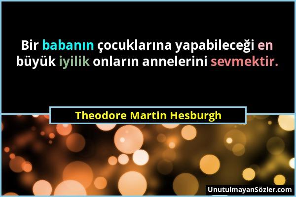 Theodore Martin Hesburgh - Bir babanın çocuklarına yapabileceği en büyük iyilik onların annelerini sevmektir....