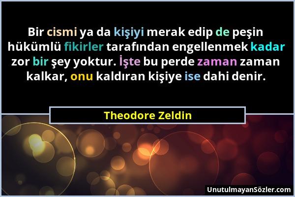 Theodore Zeldin - Bir cismi ya da kişiyi merak edip de peşin hükümlü fikirler tarafından engellenmek kadar zor bir şey yoktur. İşte bu perde zaman zam...
