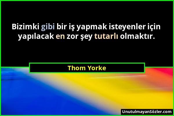 Thom Yorke - Bizimki gibi bir iş yapmak isteyenler için yapılacak en zor şey tutarlı olmaktır....