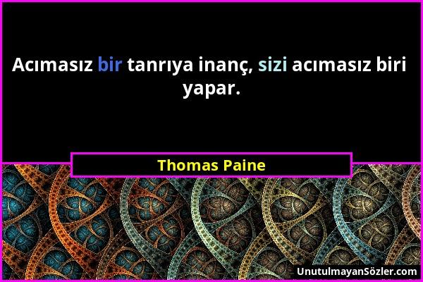 Thomas Paine - Acımasız bir tanrıya inanç, sizi acımasız biri yapar....