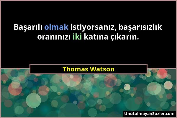 Thomas Watson - Başarılı olmak istiyorsanız, başarısızlık oranınızı iki katına çıkarın....