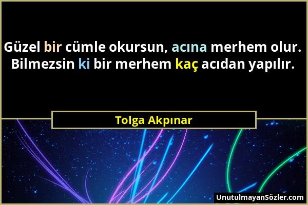 Tolga Akpınar - Güzel bir cümle okursun, acına merhem olur. Bilmezsin ki bir merhem kaç acıdan yapılır....