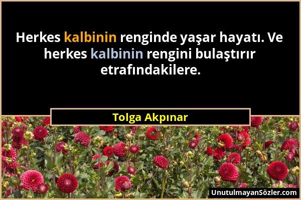 Tolga Akpınar - Herkes kalbinin renginde yaşar hayatı. Ve herkes kalbinin rengini bulaştırır etrafındakilere....