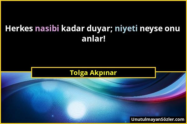 Tolga Akpınar - Herkes nasibi kadar duyar; niyeti neyse onu anlar!...