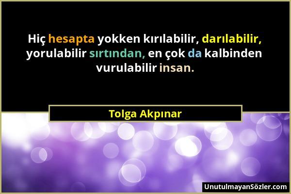 Tolga Akpınar - Hiç hesapta yokken kırılabilir, darılabilir, yorulabilir sırtından, en çok da kalbinden vurulabilir insan....