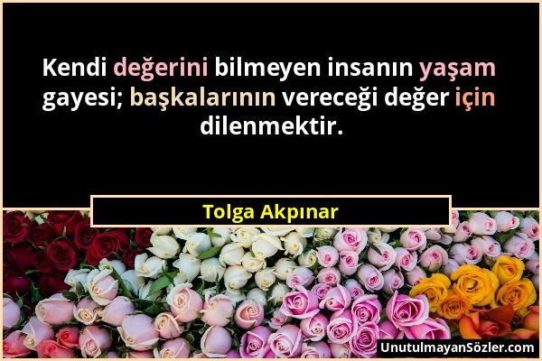 Tolga Akpınar - Kendi değerini bilmeyen insanın yaşam gayesi; başkalarının vereceği değer için dilenmektir....