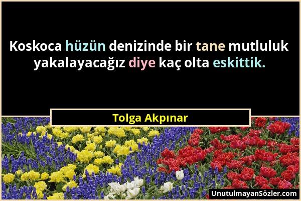 Tolga Akpınar - Koskoca hüzün denizinde bir tane mutluluk yakalayacağız diye kaç olta eskittik....