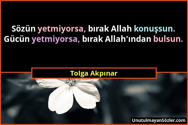 Tolga Akpınar - Sözün yetmiyorsa, bırak Allah konuşsun. Gücün yetmiyorsa, bırak Allah'ından bulsun....