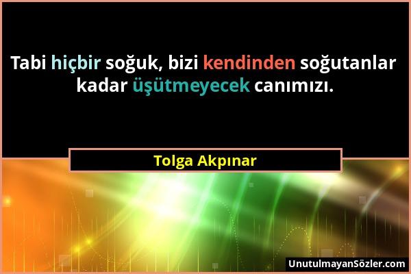Tolga Akpınar - Tabi hiçbir soğuk, bizi kendinden soğutanlar kadar üşütmeyecek canımızı....