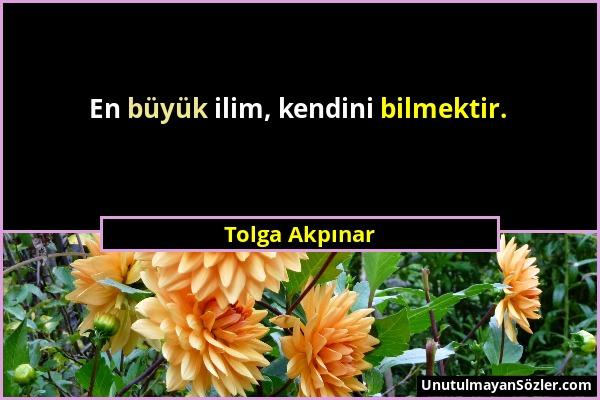 Tolga Akpınar - En büyük ilim, kendini bilmektir....