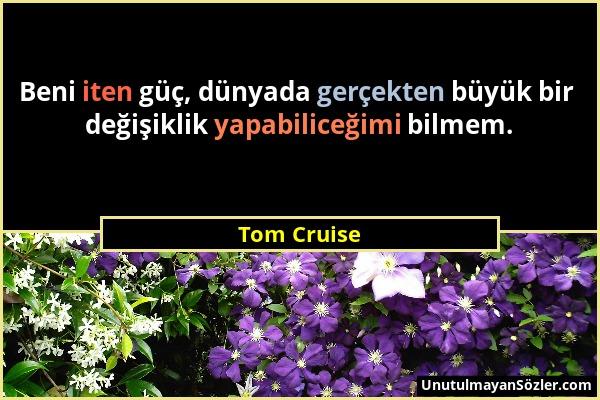 Tom Cruise - Beni iten güç, dünyada gerçekten büyük bir değişiklik yapabiliceğimi bilmem....