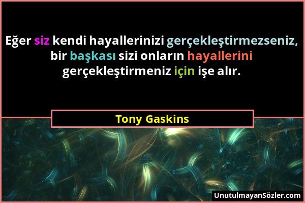 Tony Gaskins - Eğer siz kendi hayallerinizi gerçekleştirmezseniz, bir başkası sizi onların hayallerini gerçekleştirmeniz için işe alır....
