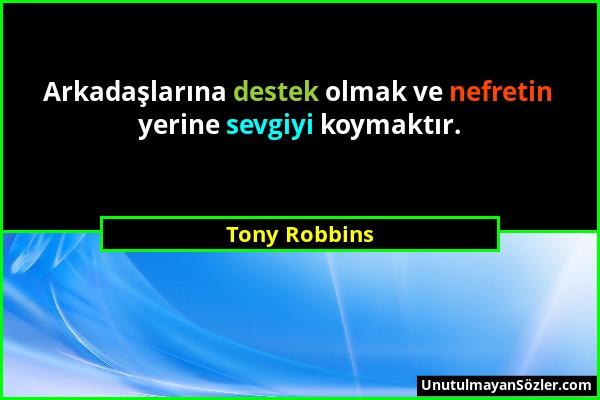 Tony Robbins - Arkadaşlarına destek olmak ve nefretin yerine sevgiyi koymaktır....
