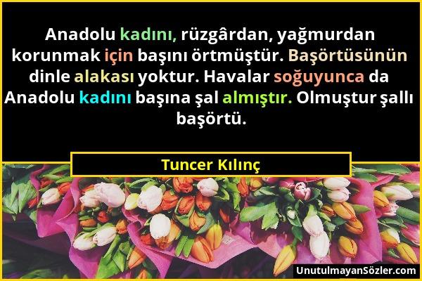 Tuncer Kılınç - Anadolu kadını, rüzgârdan, yağmurdan korunmak için başını örtmüştür. Başörtüsünün dinle alakası yoktur. Havalar soğuyunca da Anadolu k...