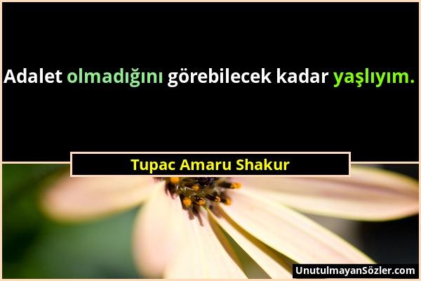 Tupac Amaru Shakur - Adalet olmadığını görebilecek kadar yaşlıyım....