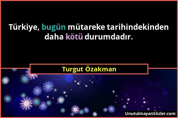 Turgut Özakman - Türkiye, bugün mütareke tarihindekinden daha kötü durumdadır....
