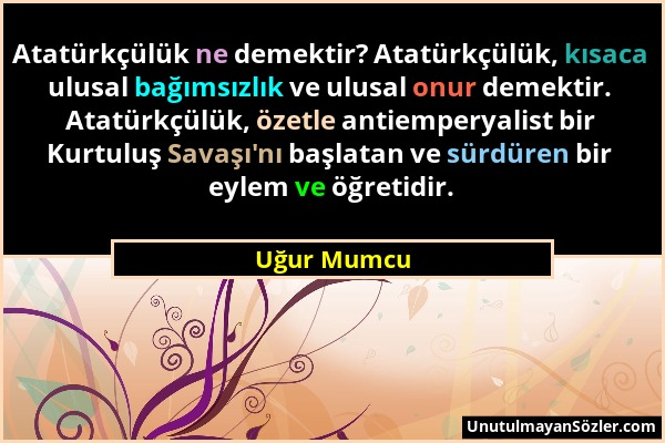 Uğur Mumcu - Atatürkçülük ne demektir? Atatürkçülük, kısaca ulusal bağımsızlık ve ulusal onur demektir. Atatürkçülük, özetle antiemperyalist bir Kurtu...