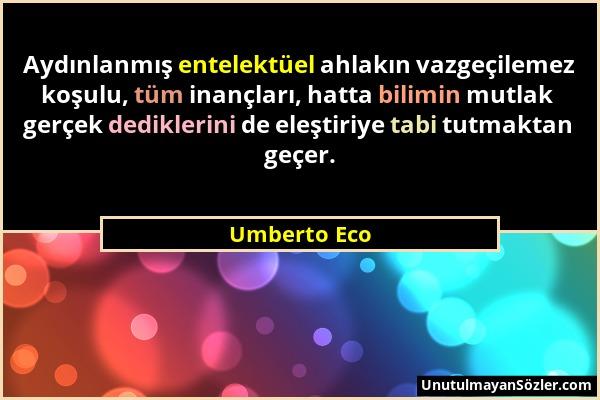 Umberto Eco - Aydınlanmış entelektüel ahlakın vazgeçilemez koşulu, tüm inançları, hatta bilimin mutlak gerçek dediklerini de eleştiriye tabi tutmaktan...