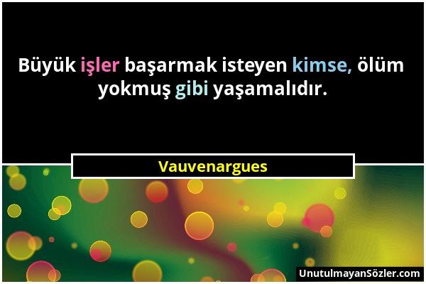 Vauvenargues - Büyük işler başarmak isteyen kimse, ölüm yokmuş gibi yaşamalıdır....