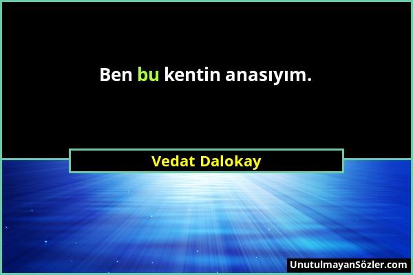 Vedat Dalokay - Ben bu kentin anasıyım....