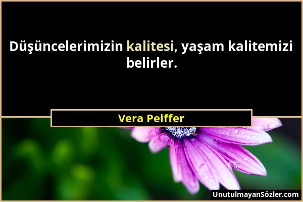 Vera Peiffer - Düşüncelerimizin kalitesi, yaşam kalitemizi belirler....