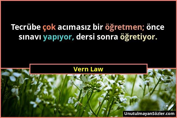 Vern Law - Tecrübe çok acımasız bir öğretmen; önce sınavı yapıyor, dersi sonra öğretiyor....