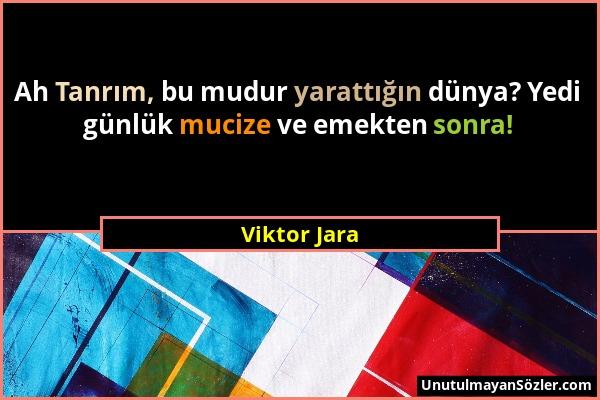 Viktor Jara - Ah Tanrım, bu mudur yarattığın dünya? Yedi günlük mucize ve emekten sonra!...