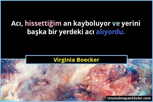 Virginia Boecker - Acı, hissettiğim an kayboluyor ve yerini başka bir yerdeki acı alıyordu....