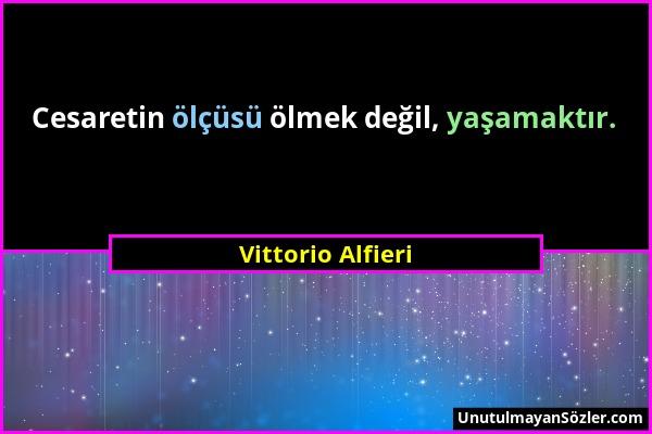 Vittorio Alfieri - Cesaretin ölçüsü ölmek değil, yaşamaktır....