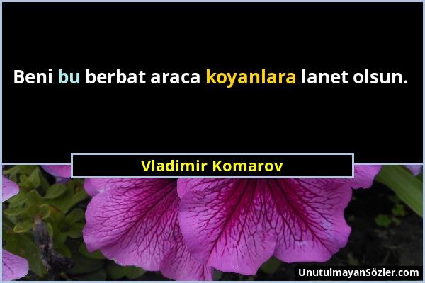 Vladimir Komarov - Beni bu berbat araca koyanlara lanet olsun....