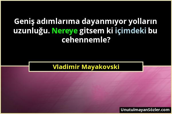 Vladimir Mayakovski - Geniş adımlarıma dayanmıyor yolların uzunluğu. Nereye gitsem ki içimdeki bu cehennemle?...