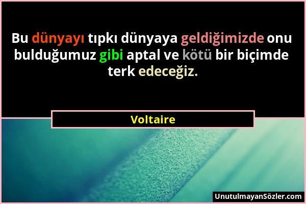 Voltaire - Bu dünyayı tıpkı dünyaya geldiğimizde onu bulduğumuz gibi aptal ve kötü bir biçimde terk edeceğiz....