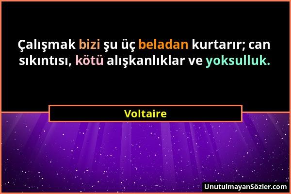 Voltaire - Çalışmak bizi şu üç beladan kurtarır; can sıkıntısı, kötü alışkanlıklar ve yoksulluk....