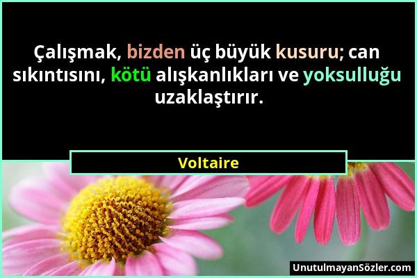 Voltaire - Çalışmak, bizden üç büyük kusuru; can sıkıntısını, kötü alışkanlıkları ve yoksulluğu uzaklaştırır....