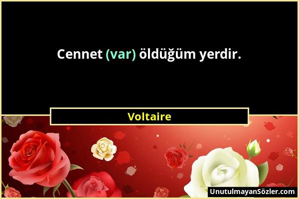 Voltaire - Cennet (var) öldüğüm yerdir....