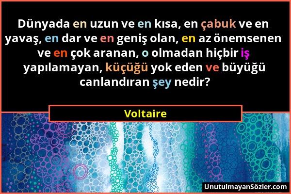 Voltaire - Dünyada en uzun ve en kısa, en çabuk ve en yavaş, en dar ve en geniş olan, en az önemsenen ve en çok aranan, o olmadan hiçbir iş yapılamaya...