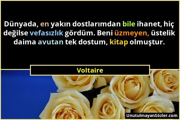 Voltaire - Dünyada, en yakın dostlarımdan bile ihanet, hiç değilse vefasızlık gördüm. Beni üzmeyen, üstelik daima avutan tek dostum, kitap olmuştur....