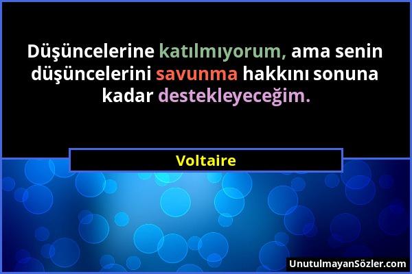 Voltaire - Düşüncelerine katılmıyorum, ama senin düşüncelerini savunma hakkını sonuna kadar destekleyeceğim....